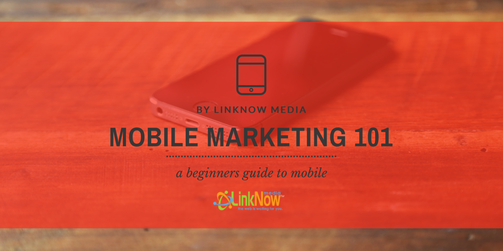 Mobile Marketing 101 - A Beginners Guide to Mobile by LinkNow Media